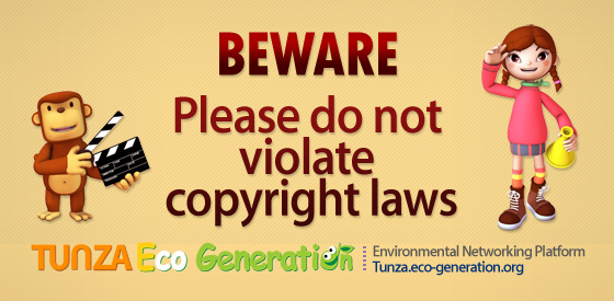BEWARE, Please do not violate copyright laws, TUNZA Eco Generation