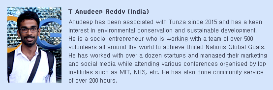 T Anudeep has been associated with Tunza since 2015 and has a keen interest in environmental conservation and sustainable development. He is a social entrepreneur who is working with a team of over 500 volunteers all around the world to achieve United Nations Global Goals. He has worked with over a dozen startups and managed their marketing and social media while attending various conferences organised by top institutes such as MIT, NUS, etc. He has also done community service of over 200 hours.