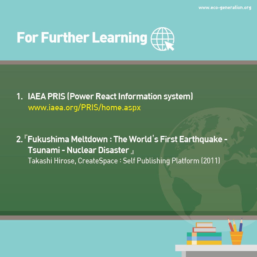 For further learning, please visit IAEA PRIS, read <Fukushima Meltdown:The world's first Earthquake-Tsunami-Nuclear Disaster>