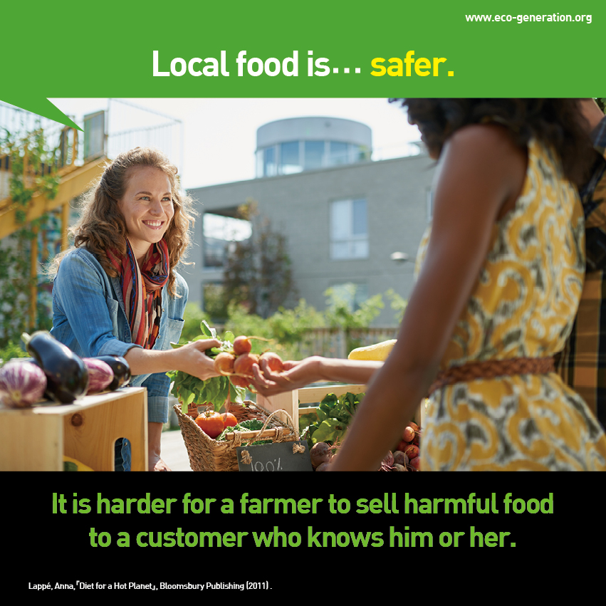 Local food is...safer. It is harder for a farmer to sell harmful food to a customer who knows him or her.