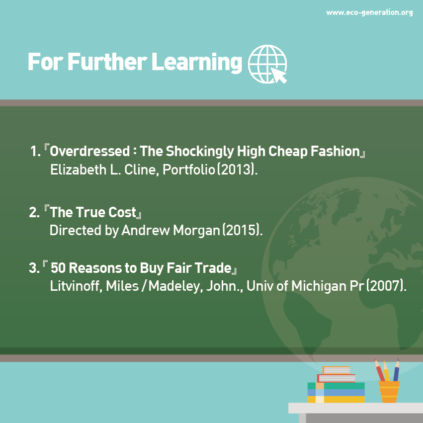 For further learning, please read <Overdressed:The Shockingly hight cheap fasion>, <The true cost>, <50 reasons to buy fair trade>.