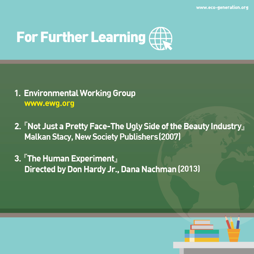 for further learning, please visit Environmental Working group(www.ewg.org), and read <Not just a pretty face-the ugly side of the beauty industry>, <The Human Experiment>.