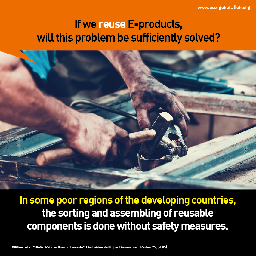 If we resue E-products, will this problems be sufficiently solved? In some poor regions of the developing countries, the sorting and assembling of reusable components is done without safety measures.