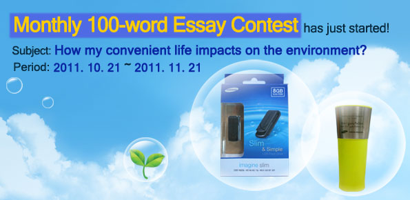 Monthly 100-word Essay contest has just started! Subject : how my convenient life impacts on the environment?. period : 2011.10.21~ 2011.11.21